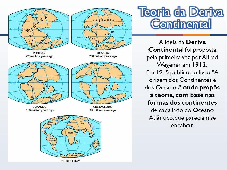 A ideia da Deriva Continental foi proposta pela primeira vez por Alfred Wegener em 1912. Em 1915 publicou o livro