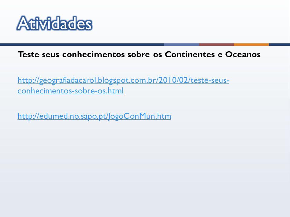 Teste seus conhecimentos sobre os Continentes e Oceanos http://geografiadacarol.blogspot.com.br/2010/02/teste-seus- conhecimentos-sobre-os.html http://edumed.no.sapo.pt/JogoConMun.htm