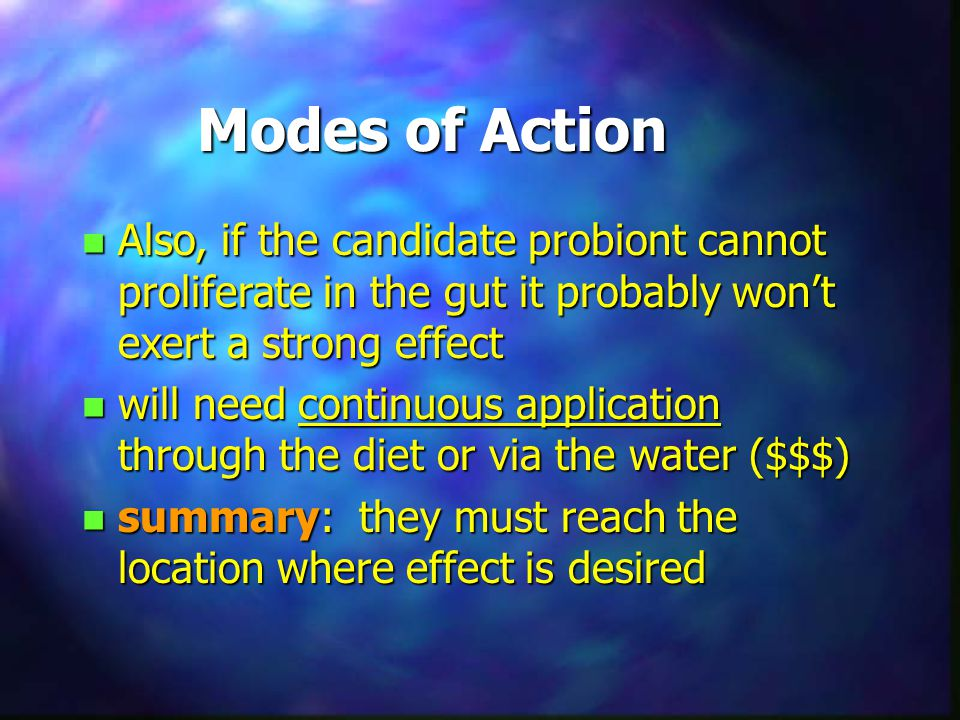 Modes of Action n Also, if the candidate probiont cannot proliferate in the gut it probably won't exert a strong effect n will need continuous applica