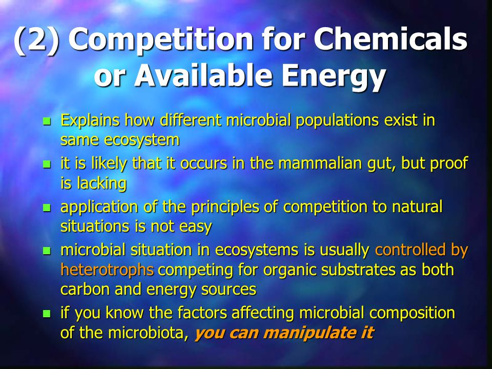 (2) Competition for Chemicals or Available Energy n Explains how different microbial populations exist in same ecosystem n it is likely that it occurs in the mammalian gut, but proof is lacking n application of the principles of competition to natural situations is not easy n microbial situation in ecosystems is usually controlled by heterotrophs competing for organic substrates as both carbon and energy sources n if you know the factors affecting microbial composition of the microbiota, you can manipulate it