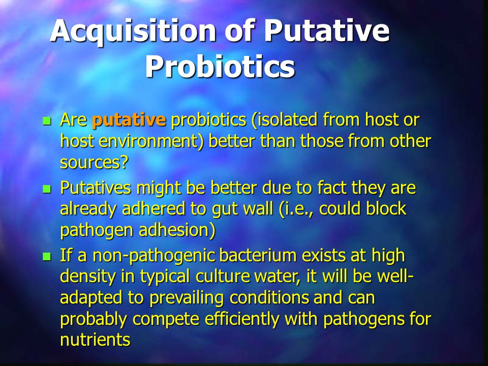 Acquisition of Putative Probiotics n Are putative probiotics (isolated from host or host environment) better than those from other sources? n Putative
