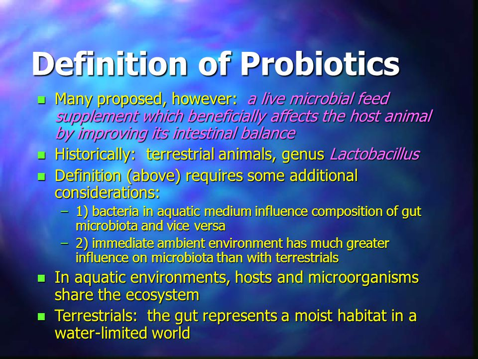 Definition of Probiotics n Many proposed, however: a live microbial feed supplement which beneficially affects the host animal by improving its intestinal balance n Historically: terrestrial animals, genus Lactobacillus n Definition (above) requires some additional considerations: –1) bacteria in aquatic medium influence composition of gut microbiota and vice versa –2) immediate ambient environment has much greater influence on microbiota than with terrestrials n In aquatic environments, hosts and microorganisms share the ecosystem n Terrestrials: the gut represents a moist habitat in a water-limited world