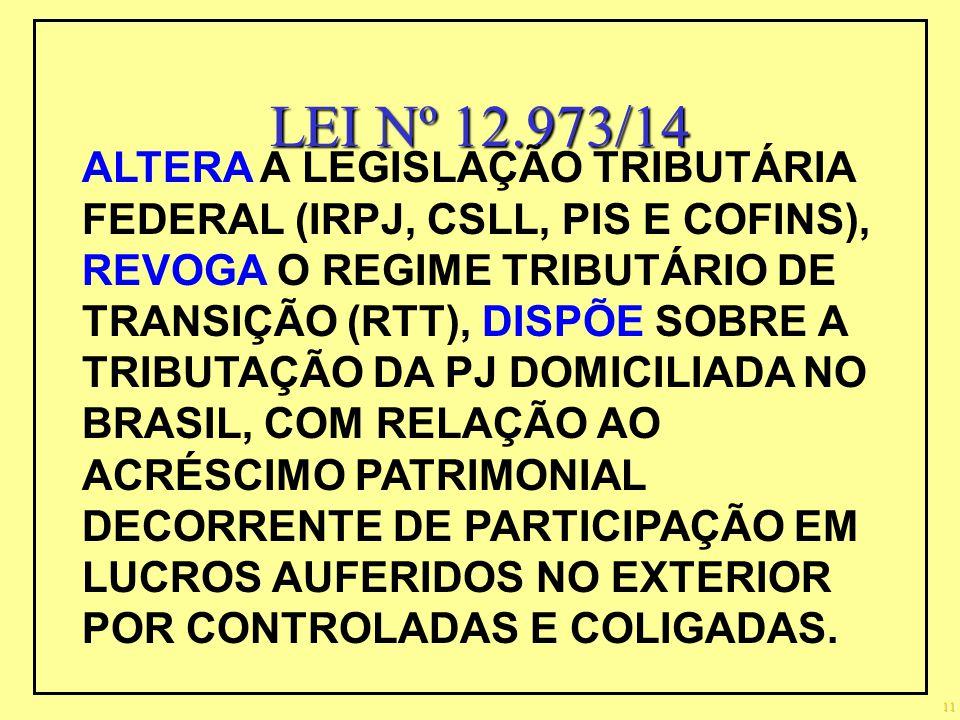 LEI Nº 12.973/14 11 ALTERA A LEGISLAÇÃO TRIBUTÁRIA FEDERAL (IRPJ, CSLL, PIS E COFINS), REVOGA O REGIME TRIBUTÁRIO DE TRANSIÇÃO (RTT), DISPÕE SOBRE A T