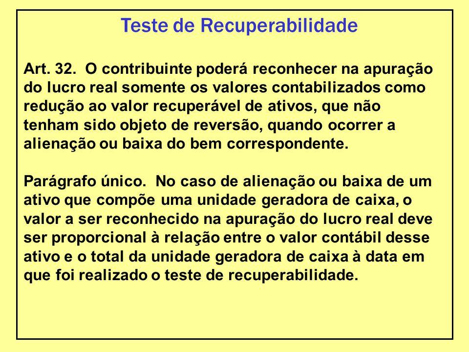 Teste de Recuperabilidade Art. 32. O contribuinte poderá reconhecer na apuração do lucro real somente os valores contabilizados como redução ao valor