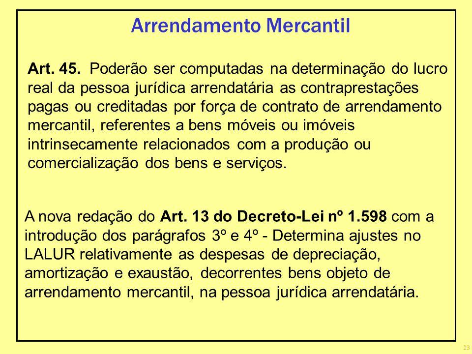 23 Arrendamento Mercantil Art. 45. Poderão ser computadas na determinação do lucro real da pessoa jurídica arrendatária as contraprestações pagas ou c