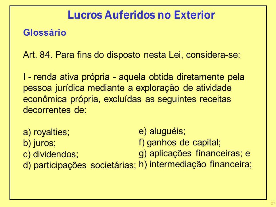 27 Lucros Auferidos no Exterior Glossário Art. 84. Para fins do disposto nesta Lei, considera-se: I - renda ativa própria - aquela obtida diretamente
