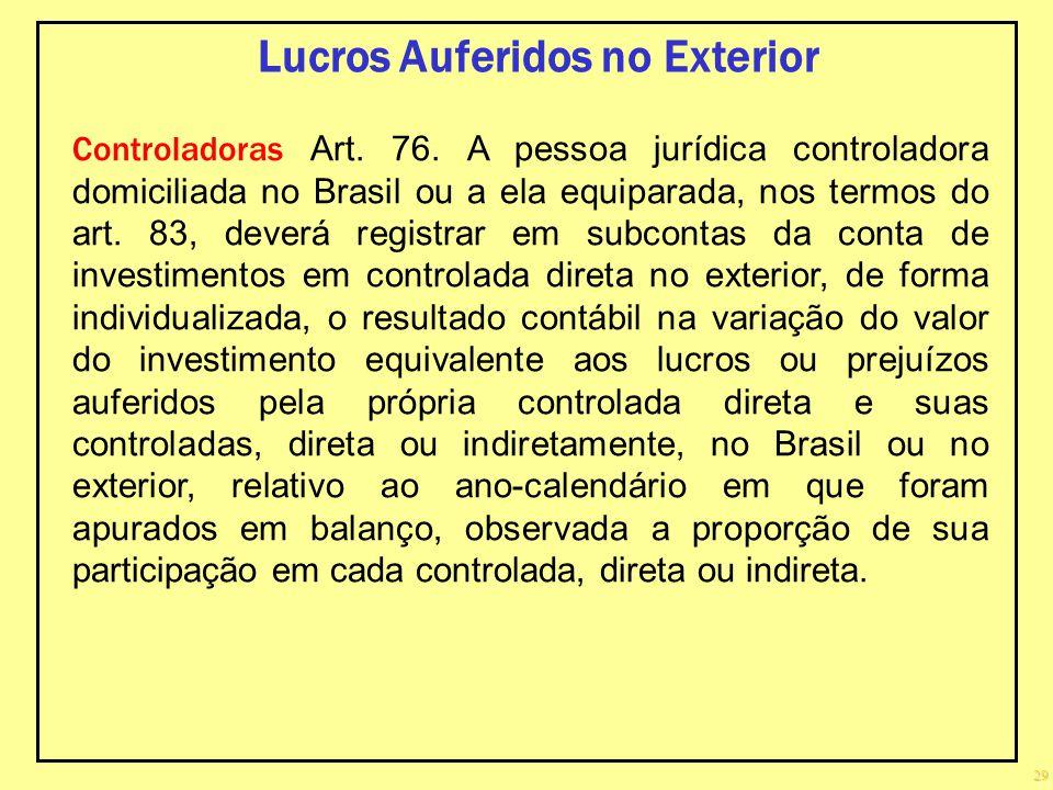 29 Lucros Auferidos no Exterior Controladoras Art. 76. A pessoa jurídica controladora domiciliada no Brasil ou a ela equiparada, nos termos do art. 83