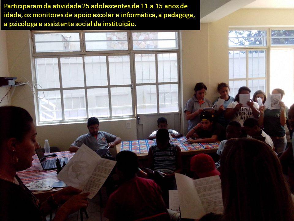 Participaram da atividade 25 adolescentes de 11 a 15 anos de idade, os monitores de apoio escolar e informática, a pedagoga, a psicóloga e assistente social da instituição.