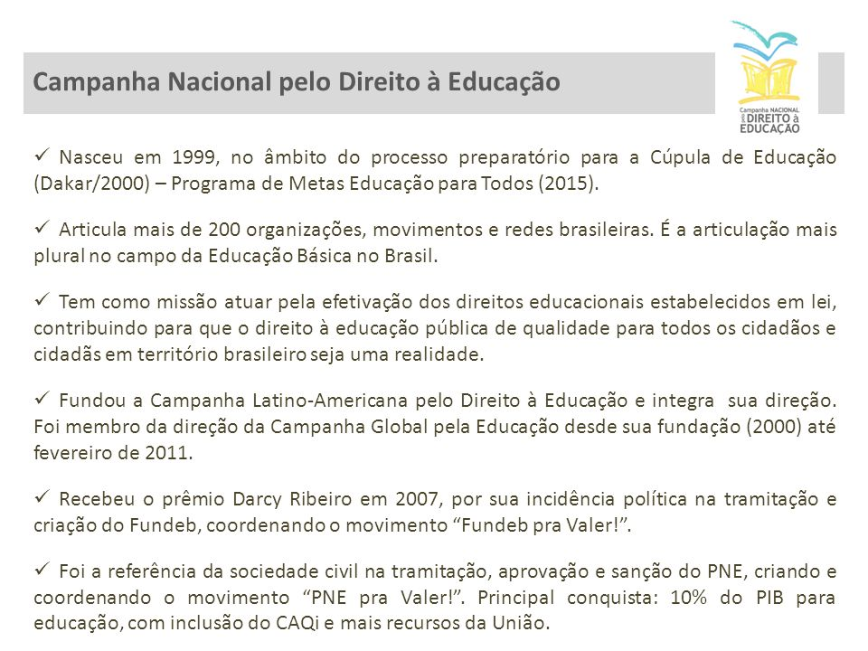 Campanha Nacional pelo Direito à Educação Nasceu em 1999, no âmbito do processo preparatório para a Cúpula de Educação (Dakar/2000) – Programa de Metas Educação para Todos (2015).