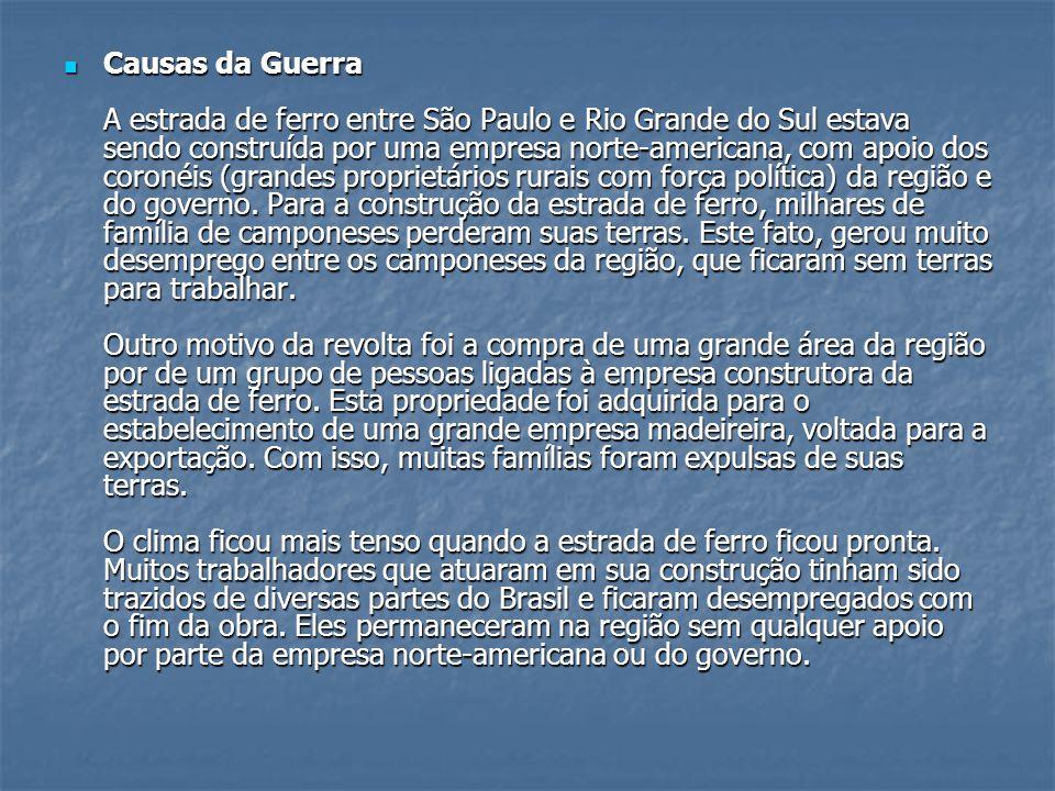 Causas da Guerra A estrada de ferro entre São Paulo e Rio Grande do Sul estava sendo construída por uma empresa norte-americana, com apoio dos coronéis (grandes proprietários rurais com força política) da região e do governo.