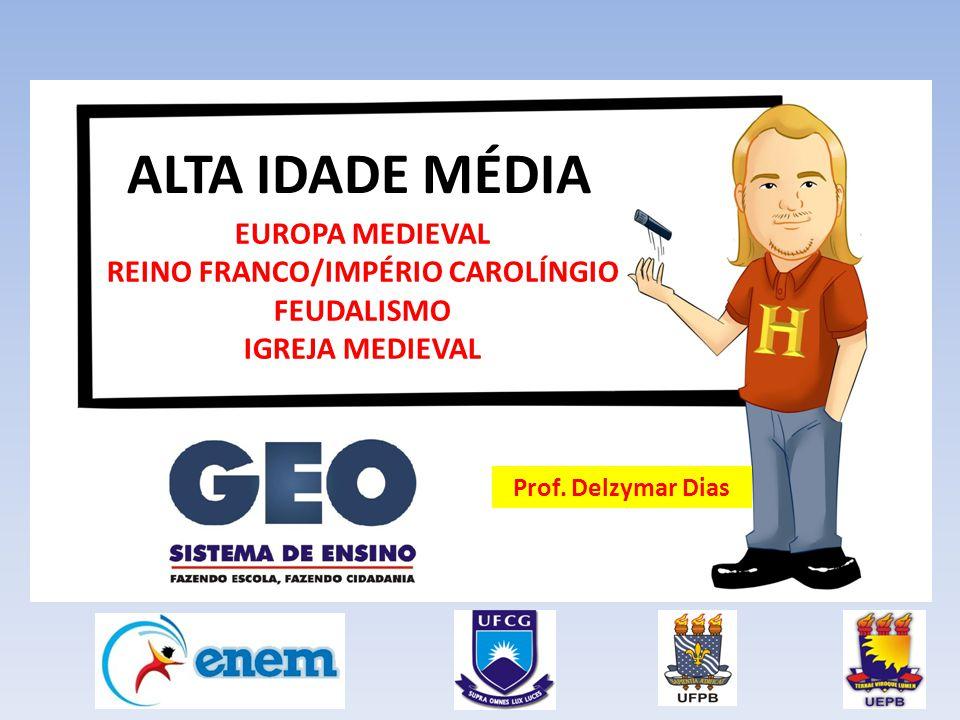 ALTA IDADE MÉDIA EUROPA MEDIEVAL REINO FRANCO/IMPÉRIO CAROLÍNGIO FEUDALISMO IGREJA MEDIEVAL Prof.