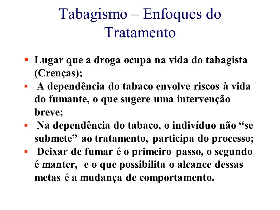 Tabagismo – Enfoques do Tratamento  Lugar que a droga ocupa na vida do tabagista (Crenças);  A dependência do tabaco envolve riscos à vida do fumante, o que sugere uma intervenção breve;  Na dependência do tabaco, o indivíduo não se submete ao tratamento, participa do processo;  Deixar de fumar é o primeiro passo, o segundo é manter, e o que possibilita o alcance dessas metas é a mudança de comportamento.