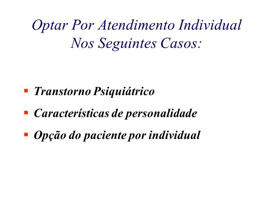 Optar Por Atendimento Individual Nos Seguintes Casos:  Transtorno Psiquiátrico  Características de personalidade  Opção do paciente por individual