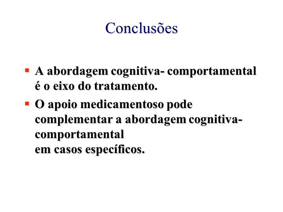 Conclusões  A abordagem cognitiva- comportamental é o eixo do tratamento.  O apoio medicamentoso pode complementar a abordagem cognitiva- comportame