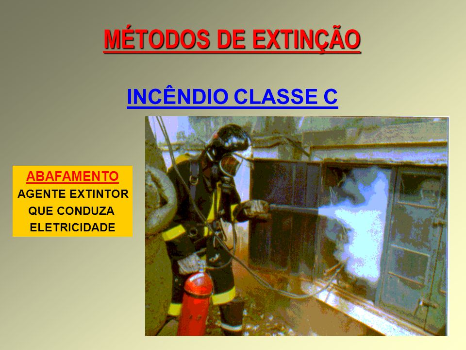 MÉTODOS DE EXTINÇÃO INCÊNDIO CLASSE C ABAFAMENTO AGENTE EXTINTOR QUE CONDUZA ELETRICIDADE