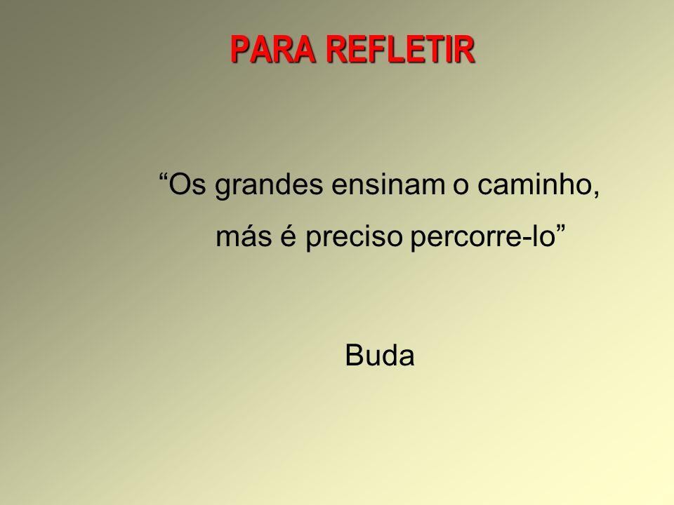 PARA REFLETIR Os grandes ensinam o caminho, más é preciso percorre-lo Buda