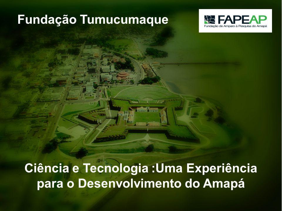 Experiência Do Amapá Ciência e Tecnologia :Uma Experiência para o Desenvolvimento do Amapá Fundação Tumucumaque