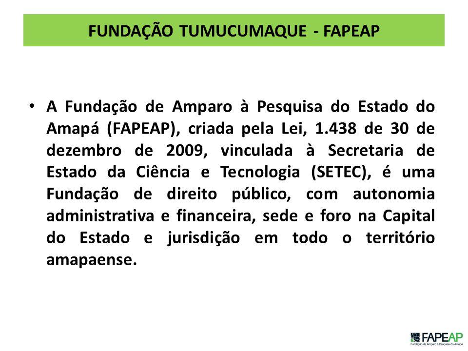 FUNDAÇÃO TUMUCUMAQUE - FAPEAP A Fundação de Amparo à Pesquisa do Estado do Amapá (FAPEAP), criada pela Lei, 1.438 de 30 de dezembro de 2009, vinculada à Secretaria de Estado da Ciência e Tecnologia (SETEC), é uma Fundação de direito público, com autonomia administrativa e financeira, sede e foro na Capital do Estado e jurisdição em todo o território amapaense.