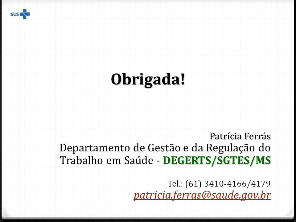 Obrigada! Patrícia Ferrás DEGERTS/SGTES/MS Departamento de Gestão e da Regulação do Trabalho em Saúde - DEGERTS/SGTES/MS Tel.: (61) 3410-4166/4179 pat