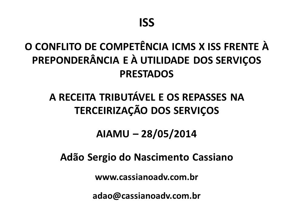 ISS O CONFLITO DE COMPETÊNCIA ICMS X ISS FRENTE À PREPONDERÂNCIA E À UTILIDADE DOS SERVIÇOS PRESTADOS A RECEITA TRIBUTÁVEL E OS REPASSES NA TERCEIRIZAÇÃO DOS SERVIÇOS AIAMU – 28/05/2014 Adão Sergio do Nascimento Cassiano www.cassianoadv.com.br adao@cassianoadv.com.br
