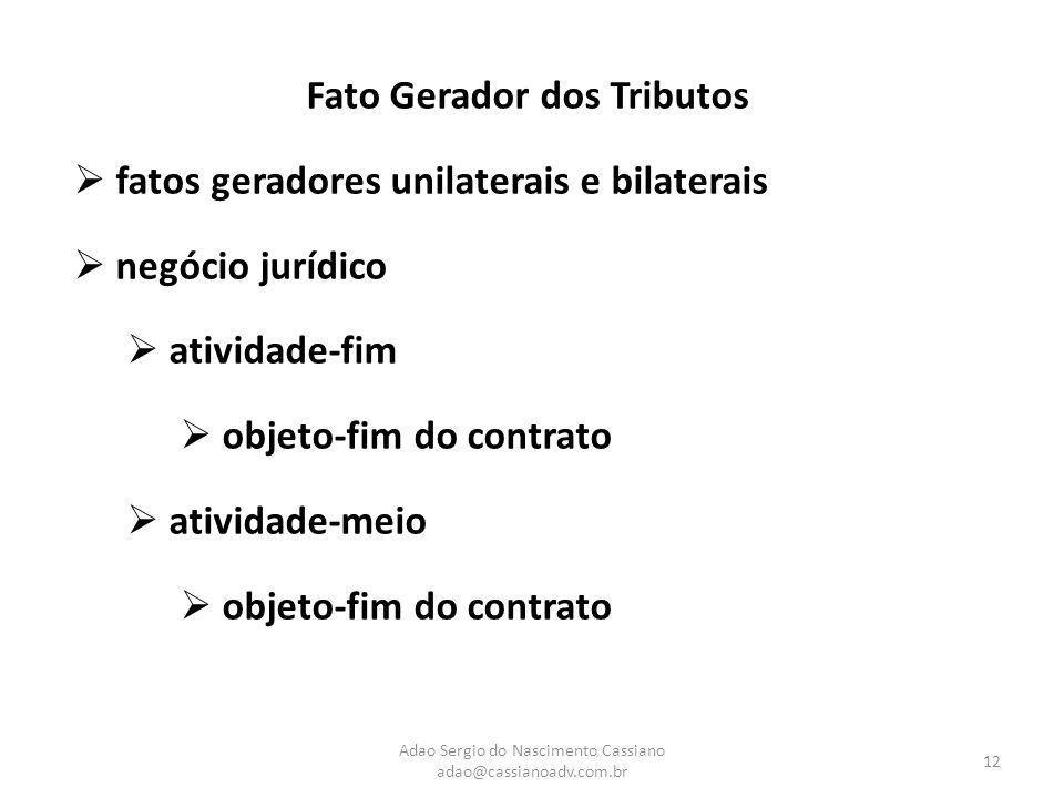 Adao Sergio do Nascimento Cassiano adao@cassianoadv.com.br 12 Fato Gerador dos Tributos  fatos geradores unilaterais e bilaterais  negócio jurídico
