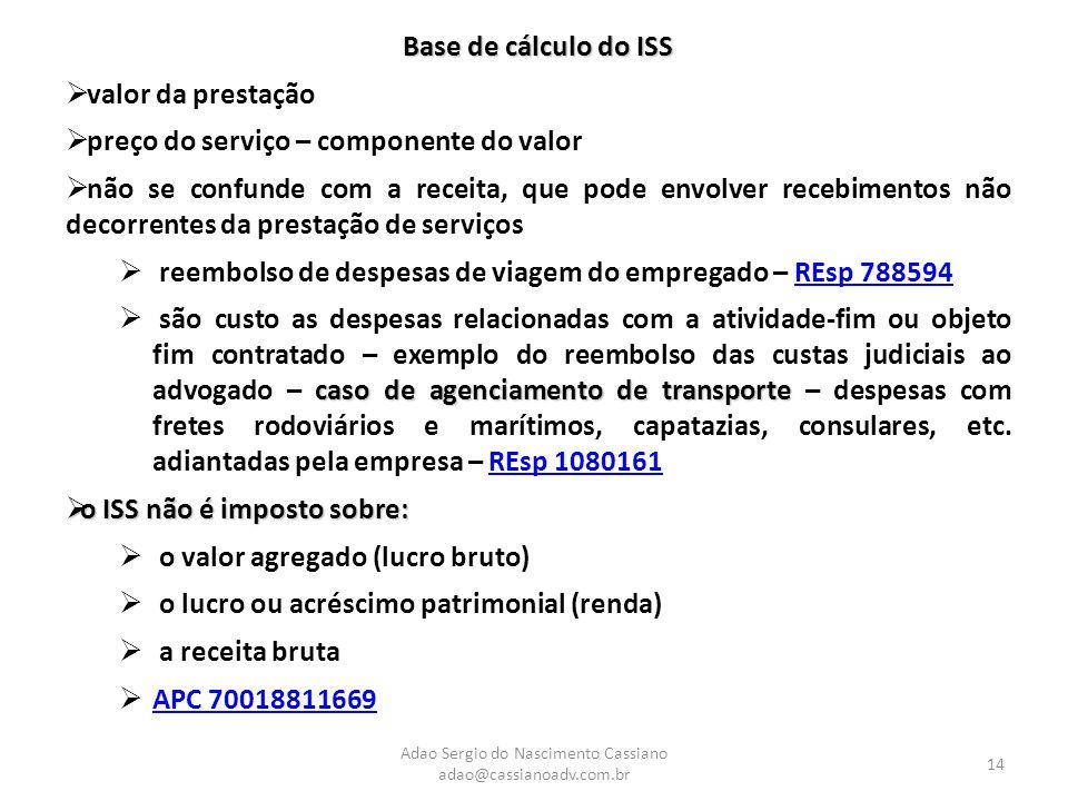 Adao Sergio do Nascimento Cassiano adao@cassianoadv.com.br 14 Base de cálculo do ISS  valor da prestação  preço do serviço – componente do valor  não se confunde com a receita, que pode envolver recebimentos não decorrentes da prestação de serviços  reembolso de despesas de viagem do empregado – REsp 788594REsp 788594 caso de agenciamento de transporte  são custo as despesas relacionadas com a atividade-fim ou objeto fim contratado – exemplo do reembolso das custas judiciais ao advogado – caso de agenciamento de transporte – despesas com fretes rodoviários e marítimos, capatazias, consulares, etc.