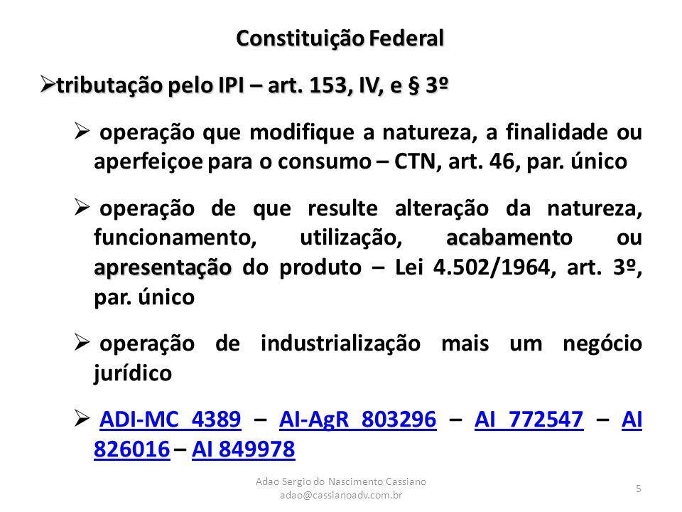 Adao Sergio do Nascimento Cassiano adao@cassianoadv.com.br 5 Constituição Federal  tributação pelo IPI – art. 153, IV, e § 3º  operação que modifiqu
