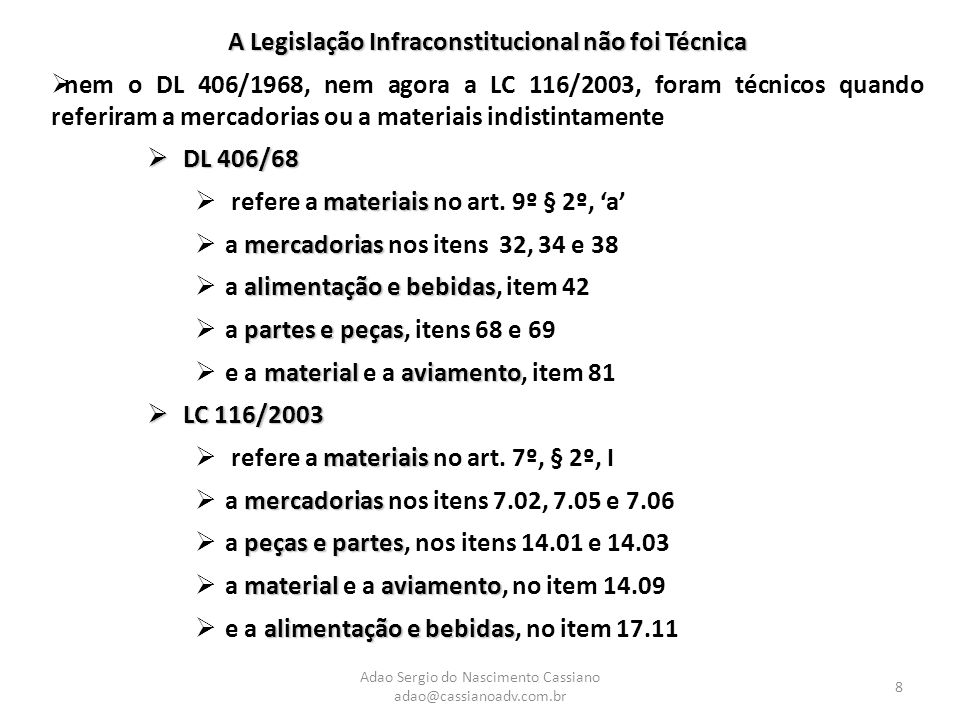 Adao Sergio do Nascimento Cassiano adao@cassianoadv.com.br 8 A Legislação Infraconstitucional não foi Técnica  nem o DL 406/1968, nem agora a LC 116/2003, foram técnicos quando referiram a mercadorias ou a materiais indistintamente  DL 406/68 materiais  refere a materiais no art.