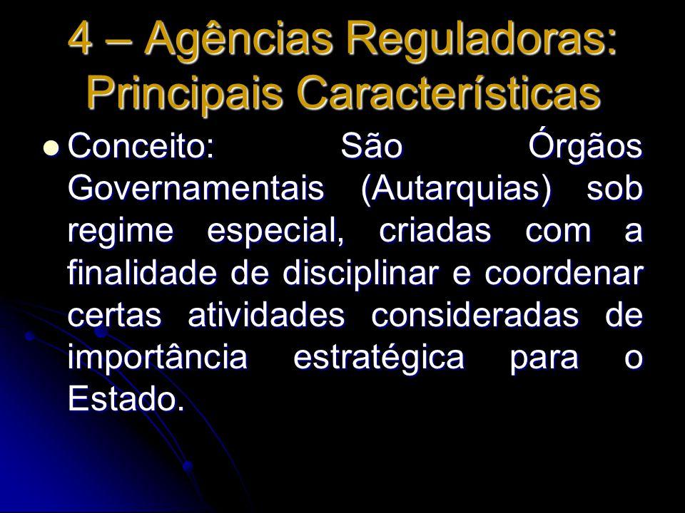 4 – Agências Reguladoras: Principais Características Conceito: São Órgãos Governamentais (Autarquias) sob regime especial, criadas com a finalidade de