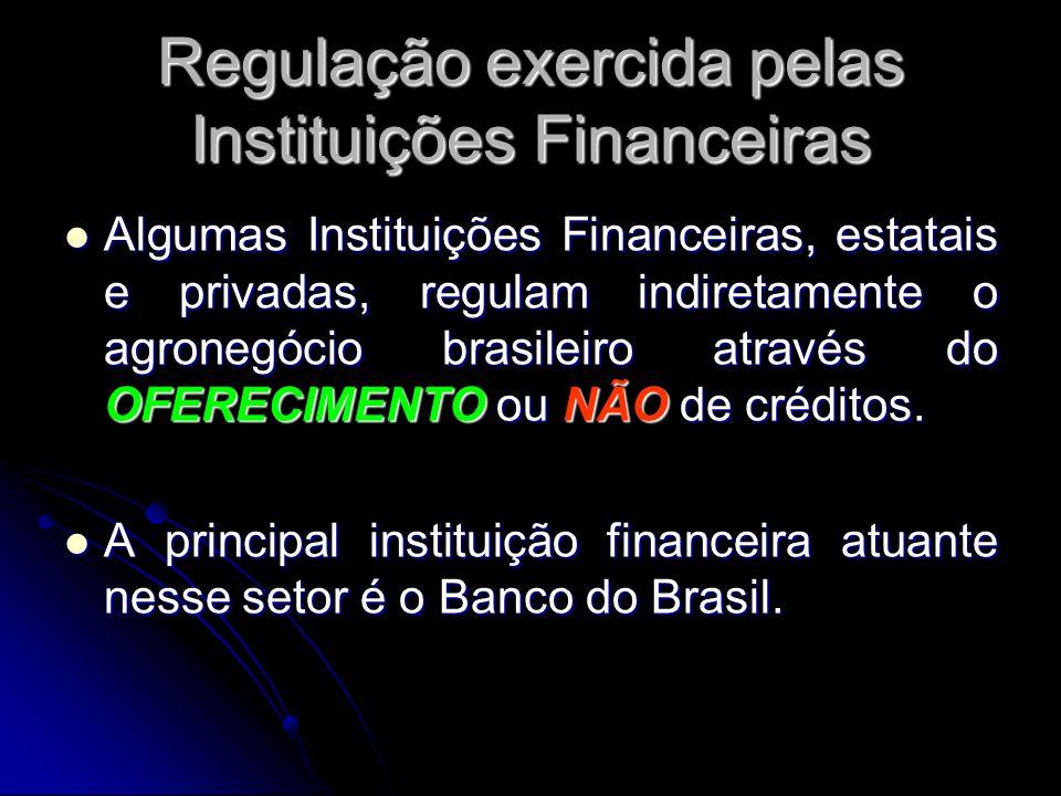 Regulação exercida pelas Instituições Financeiras Algumas Instituições Financeiras, estatais e privadas, regulam indiretamente o agronegócio brasileir