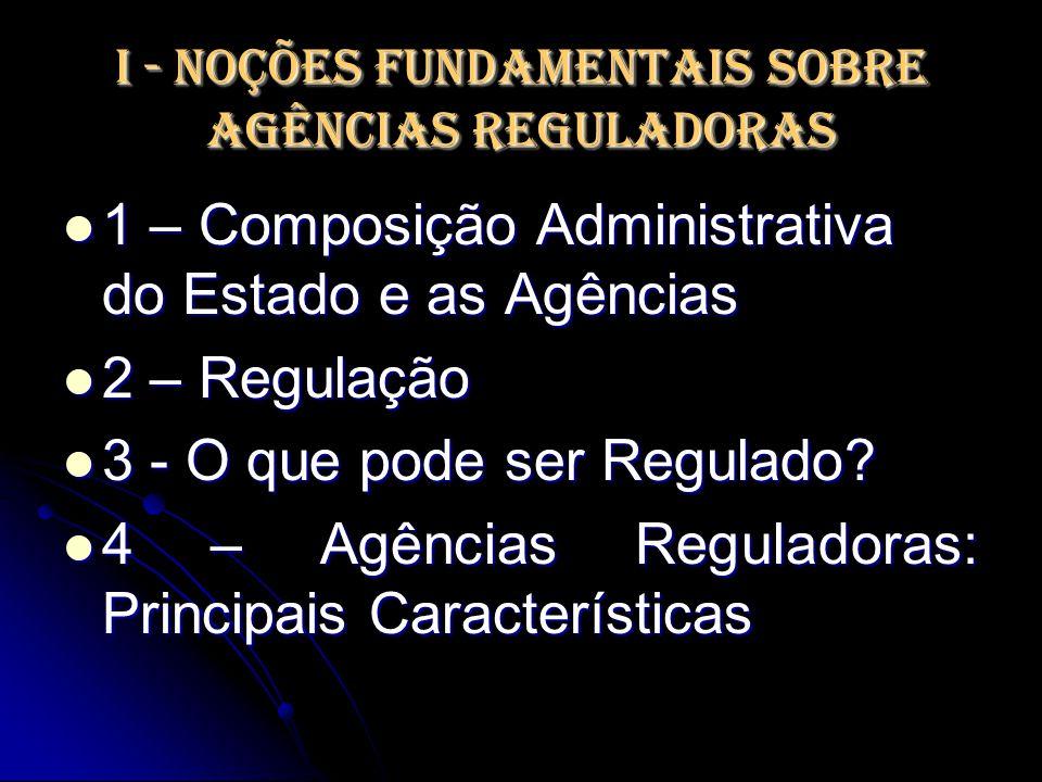 I - Noções Fundamentais sobre Agências Reguladoras 1 – Composição Administrativa do Estado e as Agências 1 – Composição Administrativa do Estado e as