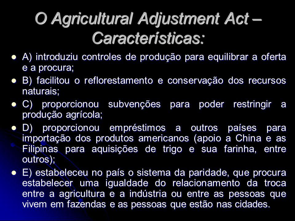 O Agricultural Adjustment Act – Características: A) introduziu controles de produção para equilibrar a oferta e a procura; A) introduziu controles de