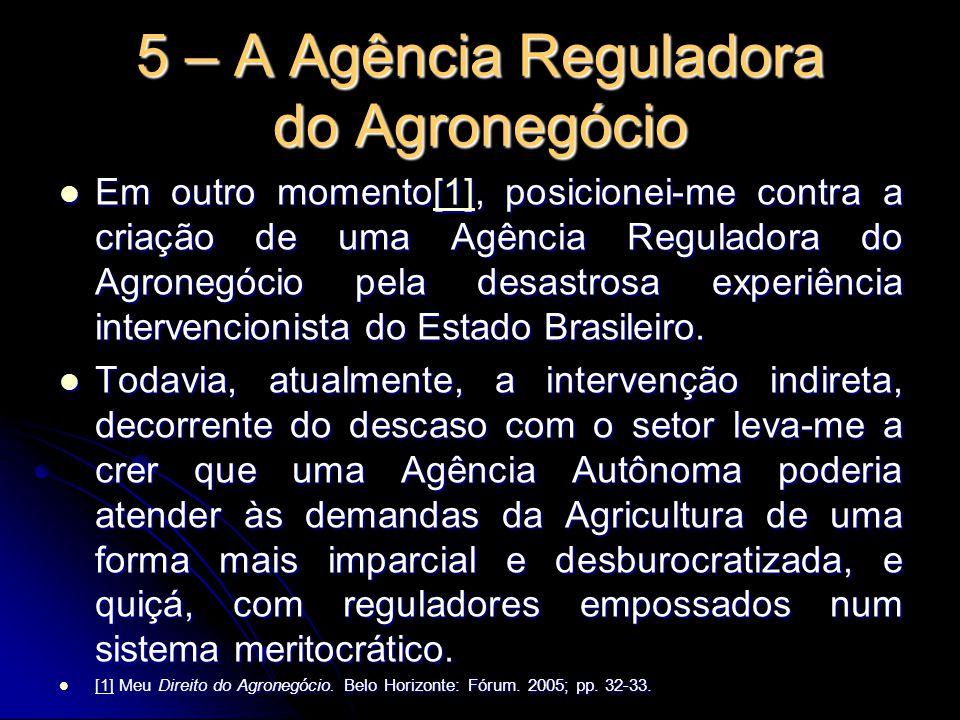 5 – A Agência Reguladora do Agronegócio Em outro momento[1], posicionei-me contra a criação de uma Agência Reguladora do Agronegócio pela desastrosa e