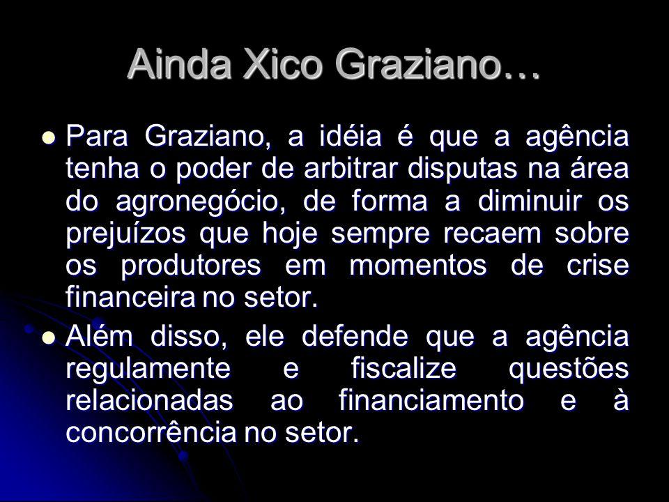 Ainda Xico Graziano… Para Graziano, a idéia é que a agência tenha o poder de arbitrar disputas na área do agronegócio, de forma a diminuir os prejuízo