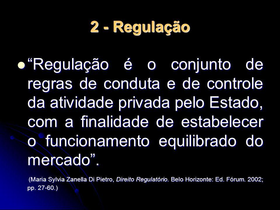 """2 - Regulação """"Regulação é o conjunto de regras de conduta e de controle da atividade privada pelo Estado, com a finalidade de estabelecer o funcionam"""