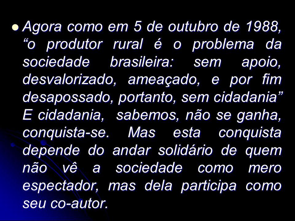 """Agora como em 5 de outubro de 1988, """"o produtor rural é o problema da sociedade brasileira: sem apoio, desvalorizado, ameaçado, e por fim desapossado,"""