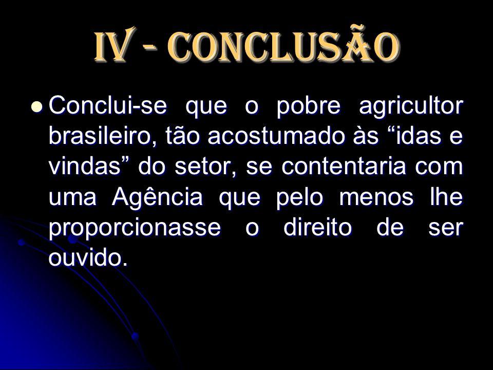 """IV - Conclusão Conclui-se que o pobre agricultor brasileiro, tão acostumado às """"idas e vindas"""" do setor, se contentaria com uma Agência que pelo menos"""
