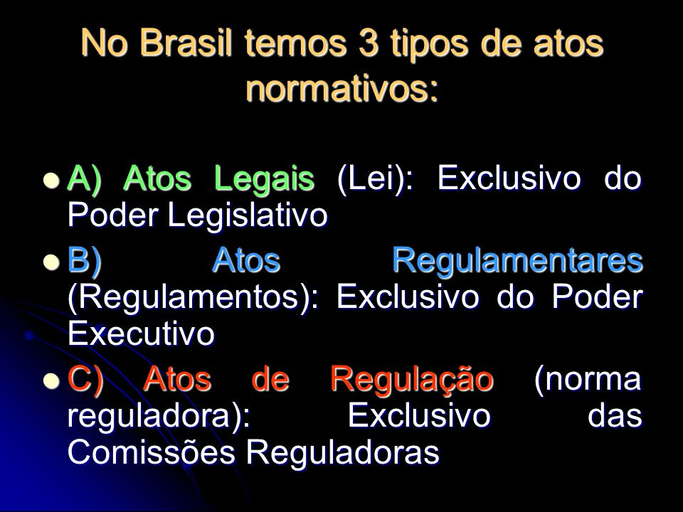 No Brasil temos 3 tipos de atos normativos: A) Atos Legais (Lei): Exclusivo do Poder Legislativo A) Atos Legais (Lei): Exclusivo do Poder Legislativo
