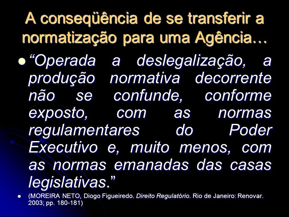 """A conseqüência de se transferir a normatização para uma Agência… """"Operada a deslegalização, a produção normativa decorrente não se confunde, conforme"""