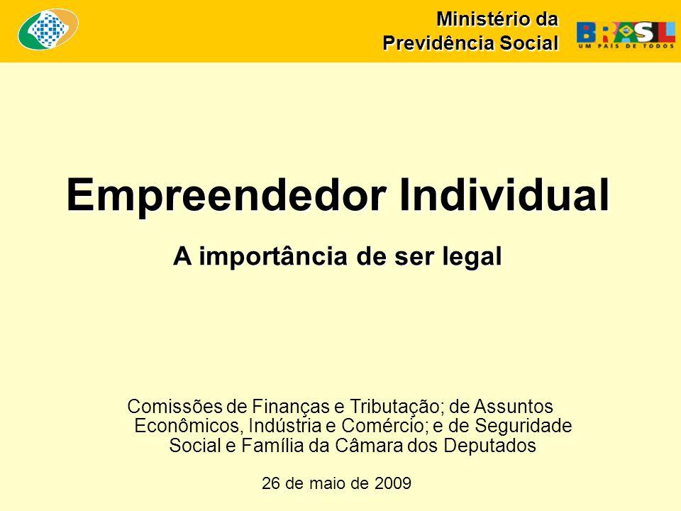 Ministério da Previdência Social Empreendedor Individual A importância de ser legal 26 de maio de 2009 Comissões de Finanças e Tributação; de Assuntos