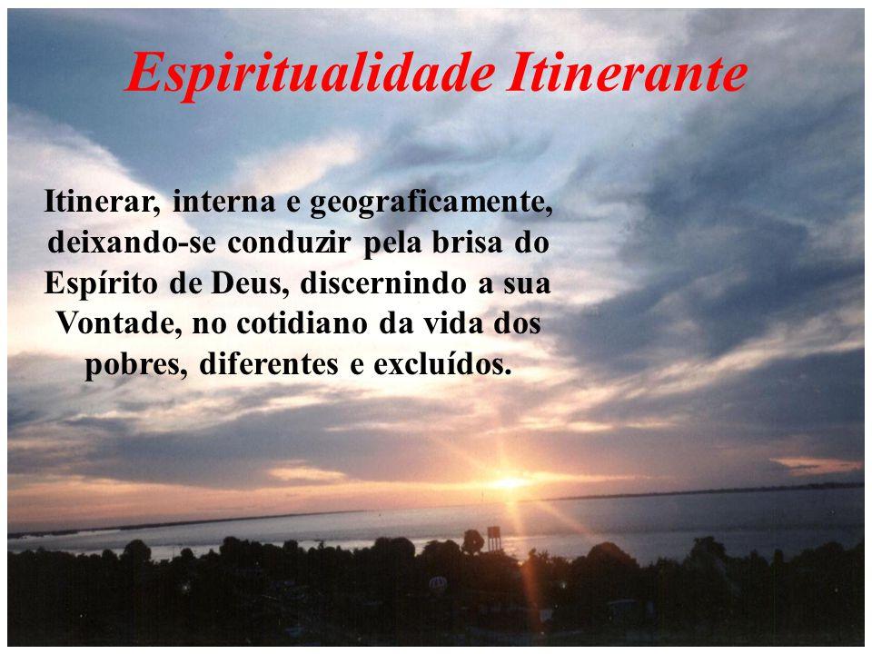 Espiritualidade Itinerante Itinerar, interna e geograficamente, deixando-se conduzir pela brisa do Espírito de Deus, discernindo a sua Vontade, no cotidiano da vida dos pobres, diferentes e excluídos.