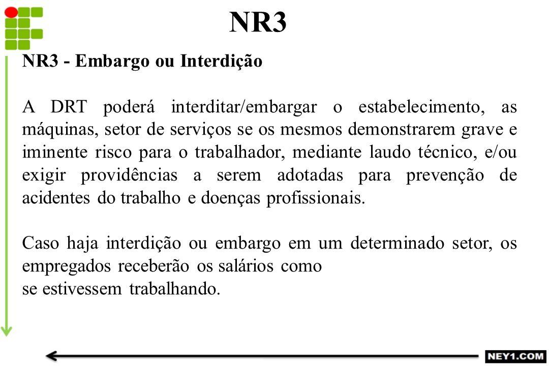 NR3 NR3 - Embargo ou Interdição A DRT poderá interditar/embargar o estabelecimento, as máquinas, setor de serviços se os mesmos demonstrarem grave e i