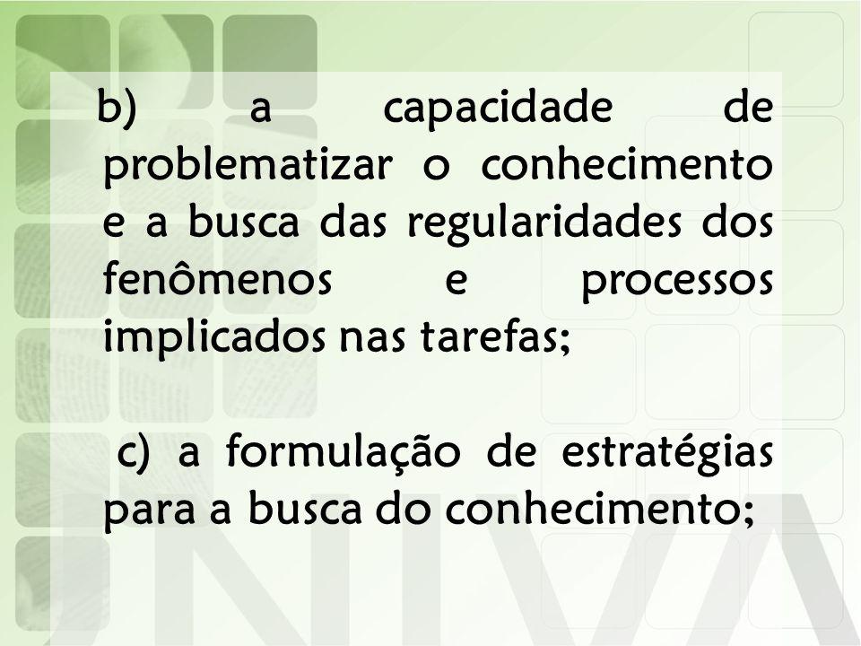 b) a capacidade de problematizar o conhecimento e a busca das regularidades dos fenômenos e processos implicados nas tarefas; c) a formulação de estra