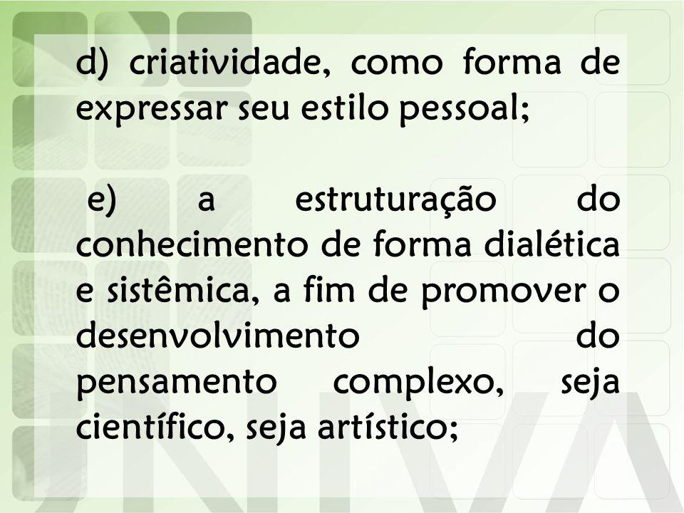 d) criatividade, como forma de expressar seu estilo pessoal; e) a estruturação do conhecimento de forma dialética e sistêmica, a fim de promover o des