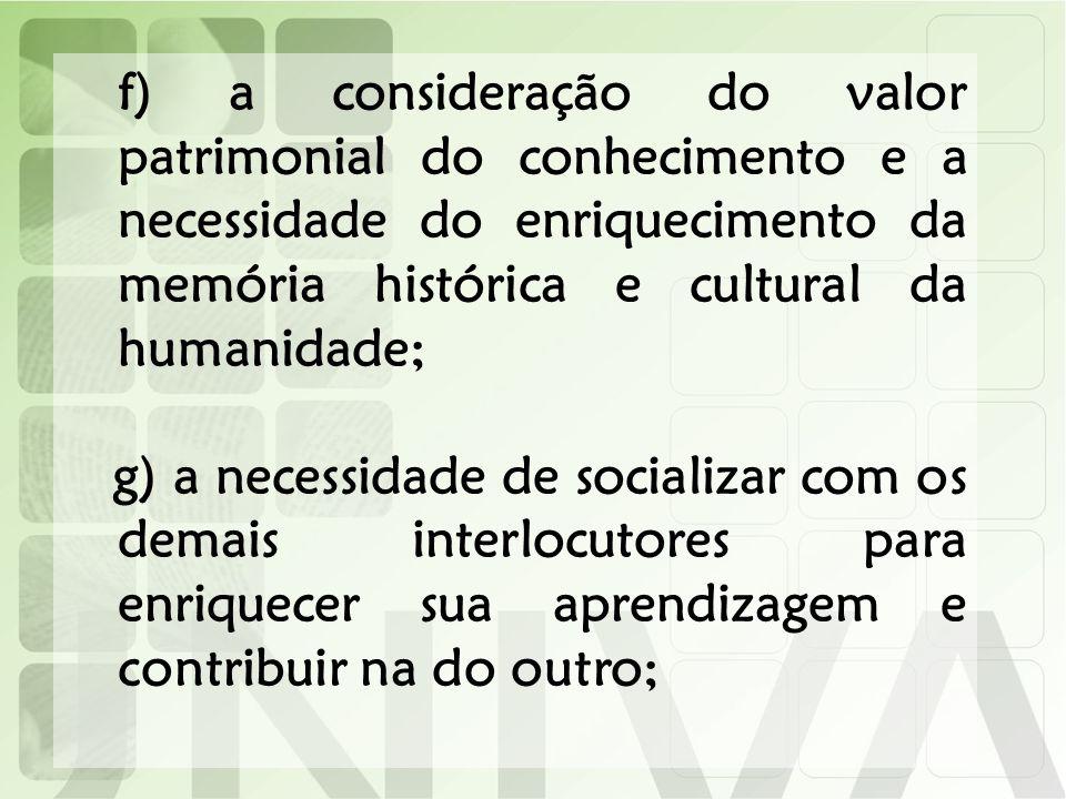 f) a consideração do valor patrimonial do conhecimento e a necessidade do enriquecimento da memória histórica e cultural da humanidade; g) a necessida