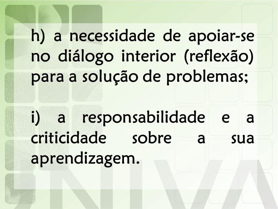 h) a necessidade de apoiar-se no diálogo interior (reflexão) para a solução de problemas; i) a responsabilidade e a criticidade sobre a sua aprendizag