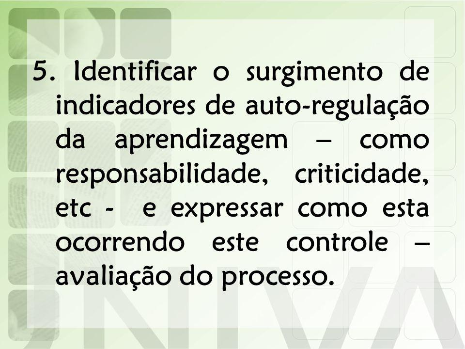5. Identificar o surgimento de indicadores de auto-regulação da aprendizagem – como responsabilidade, criticidade, etc - e expressar como esta ocorren