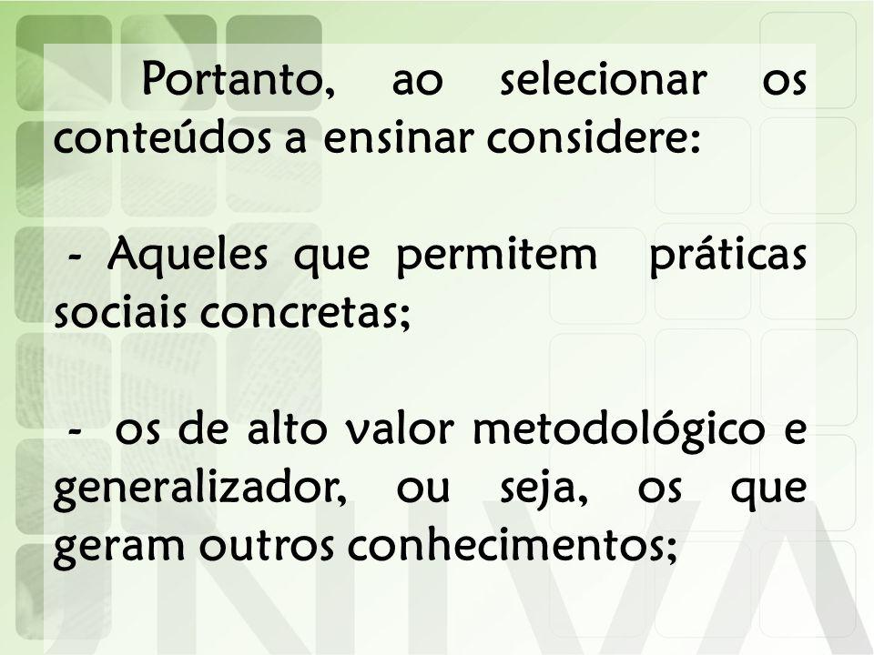 Portanto, ao selecionar os conteúdos a ensinar considere: - Aqueles que permitem práticas sociais concretas; - os de alto valor metodológico e general
