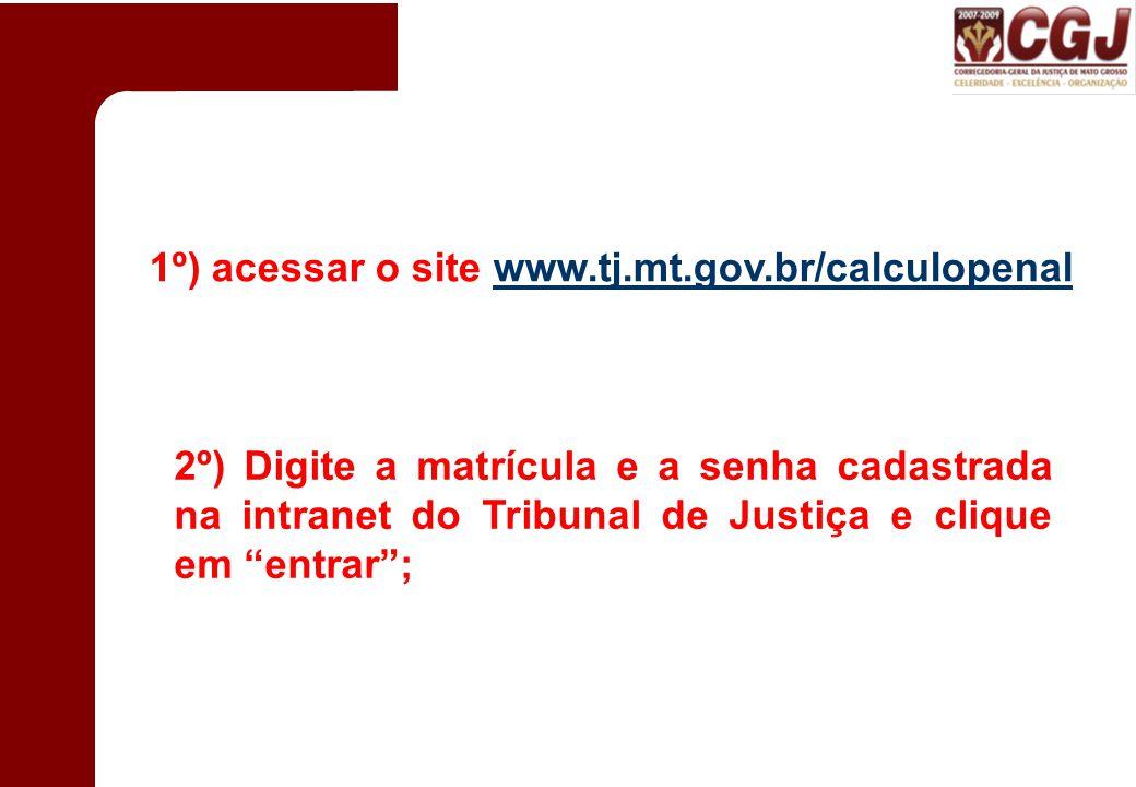 1º) acessar o site www.tj.mt.gov.br/calculopenalwww.tj.mt.gov.br/calculopenal 2º) Digite a matrícula e a senha cadastrada na intranet do Tribunal de Justiça e clique em entrar ;