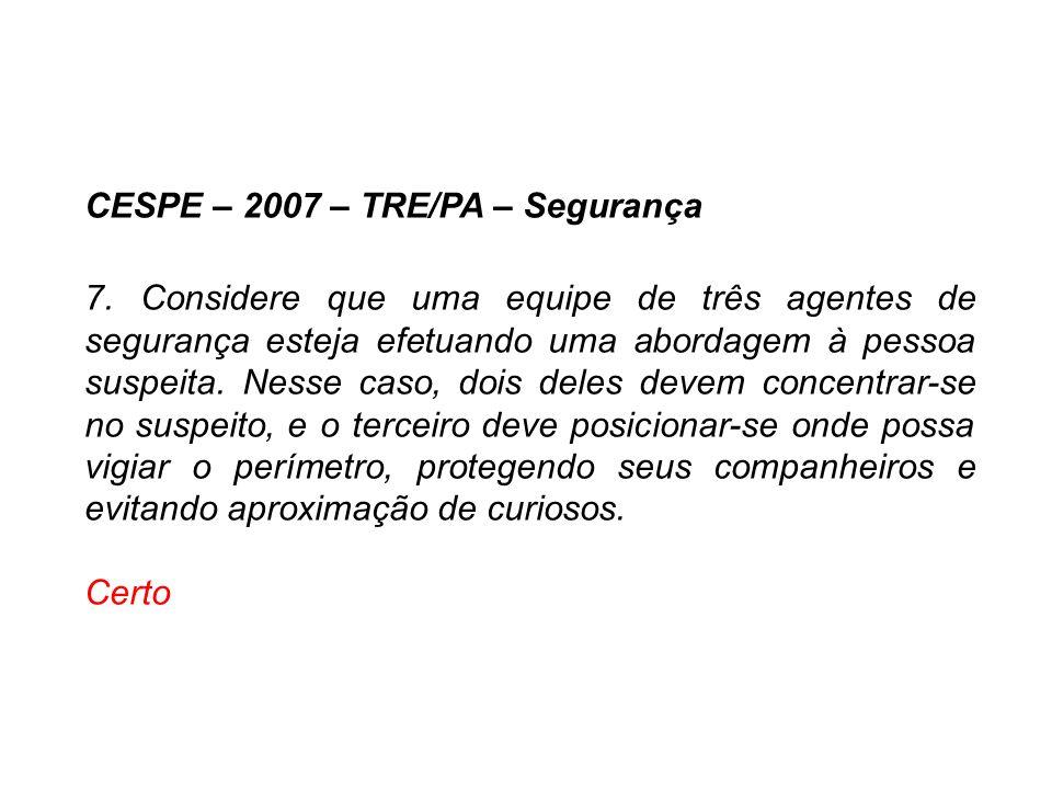 CESPE – 2007 – TRE/PA – Segurança 7. Considere que uma equipe de três agentes de segurança esteja efetuando uma abordagem à pessoa suspeita. Nesse cas